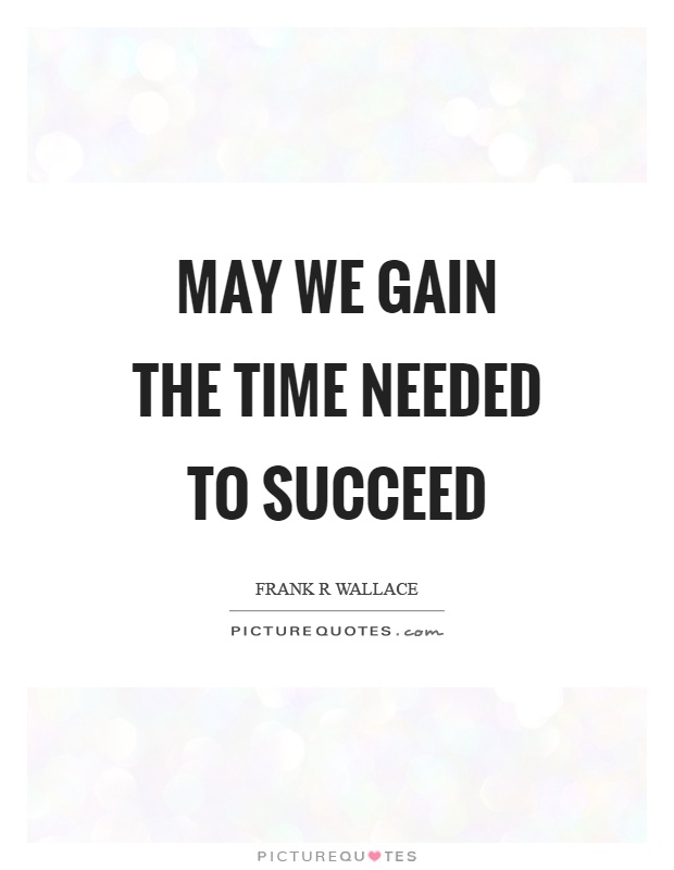 May we gain the time needed to succeed Picture Quote #1