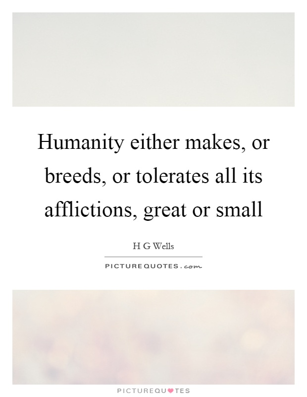 Humanity either makes, or breeds, or tolerates all its afflictions, great or small Picture Quote #1