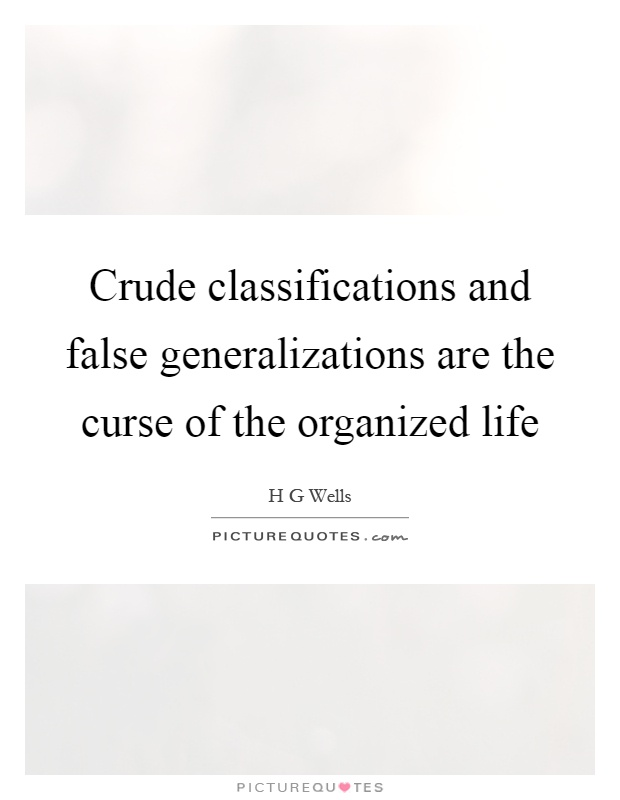 Crude classifications and false generalizations are the curse of the organized life Picture Quote #1