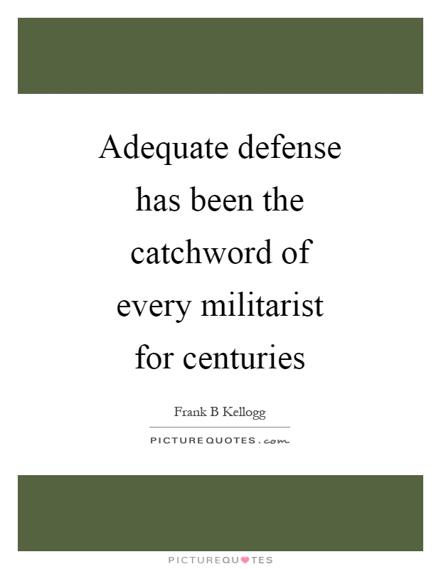 Adequate defense has been the catchword of every militarist for centuries Picture Quote #1