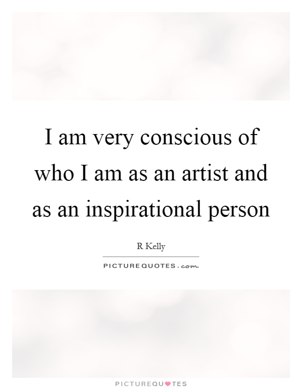 I am very conscious of who I am as an artist and as an inspirational person Picture Quote #1