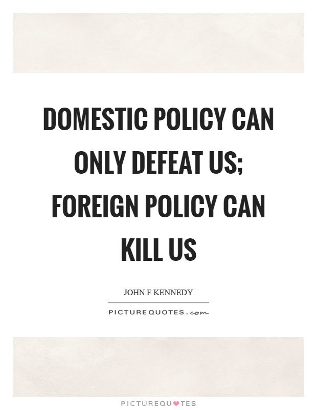 Domestic policy can only defeat us; foreign policy can kill us Picture Quote #1