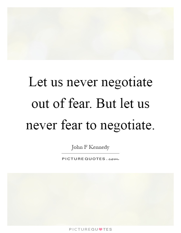Let us never negotiate out of fear. But let us never fear to negotiate Picture Quote #1