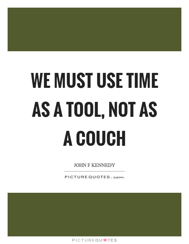 We must use time as a tool, not as a couch Picture Quote #1