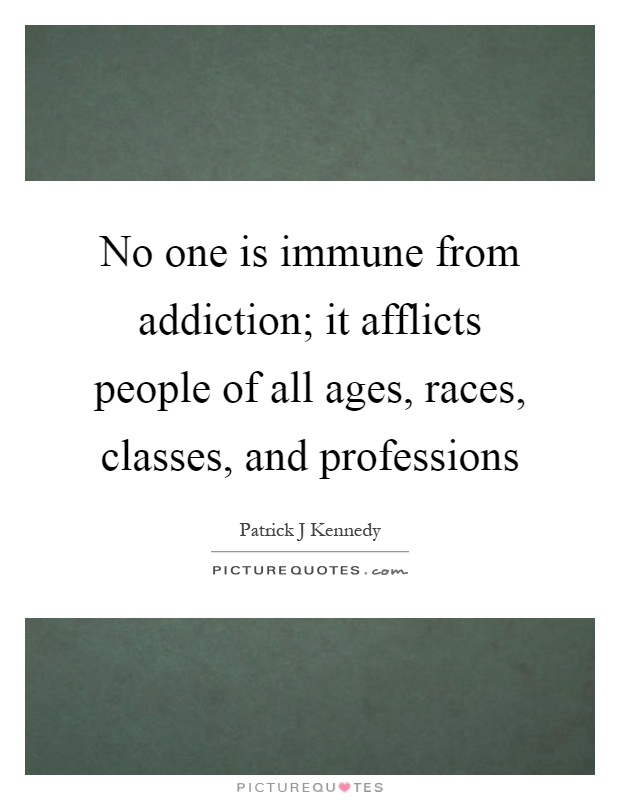 No one is immune from addiction; it afflicts people of all ages, races, classes, and professions Picture Quote #1