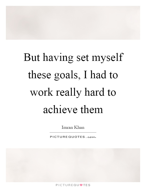 But having set myself these goals, I had to work really hard to achieve them Picture Quote #1