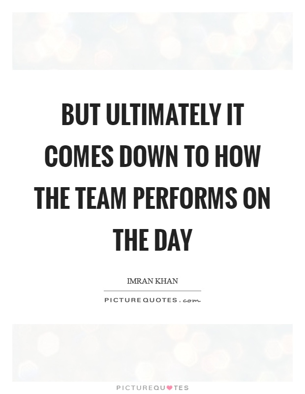 But ultimately it comes down to how the team performs on the day Picture Quote #1