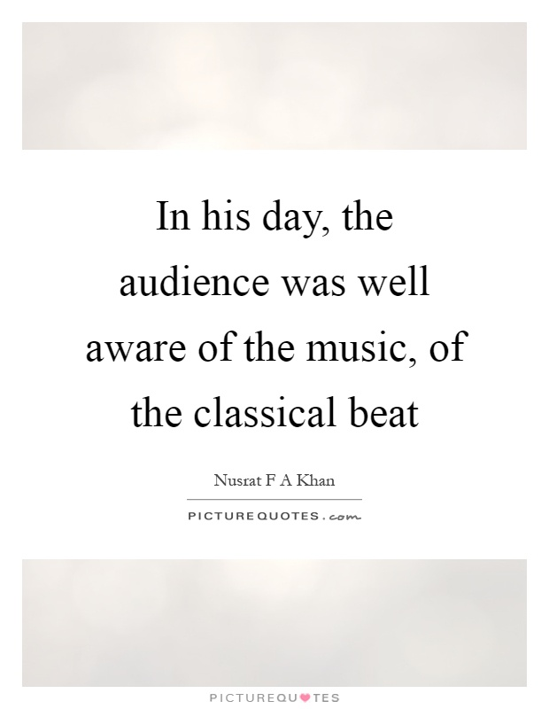 In his day, the audience was well aware of the music, of the classical beat Picture Quote #1