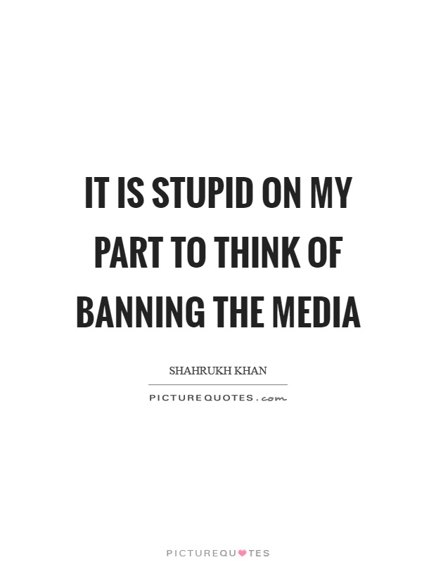 It is stupid on my part to think of banning the media Picture Quote #1