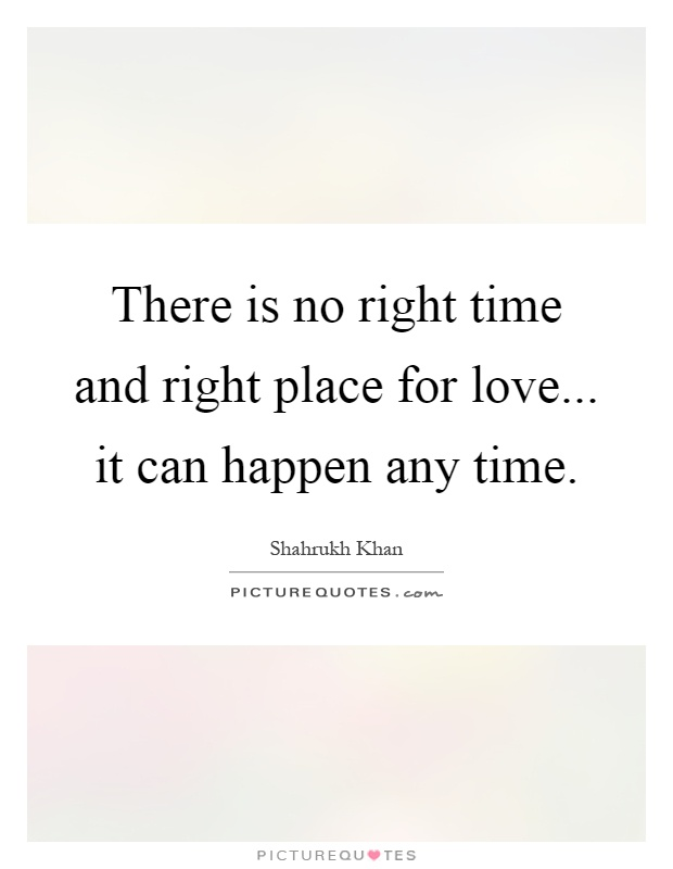 There is no right time and right place for love... it can happen any time Picture Quote #1
