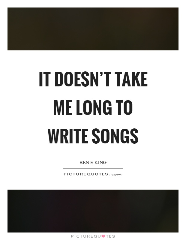 It doesn't take me long to write songs Picture Quote #1