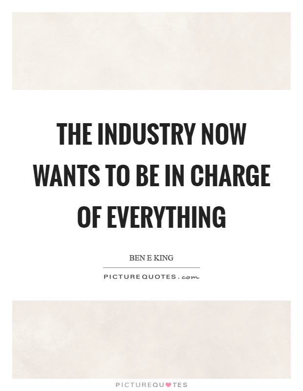 The industry now wants to be in charge of everything Picture Quote #1
