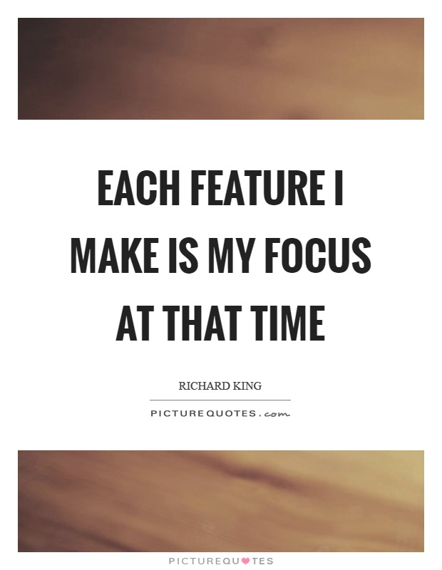 Each feature I make is my focus at that time Picture Quote #1