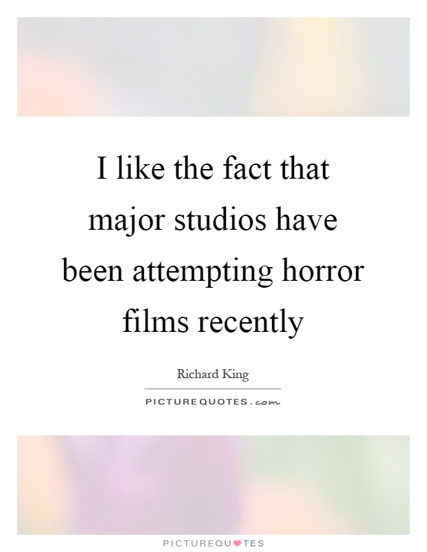 I like the fact that major studios have been attempting horror films recently Picture Quote #1