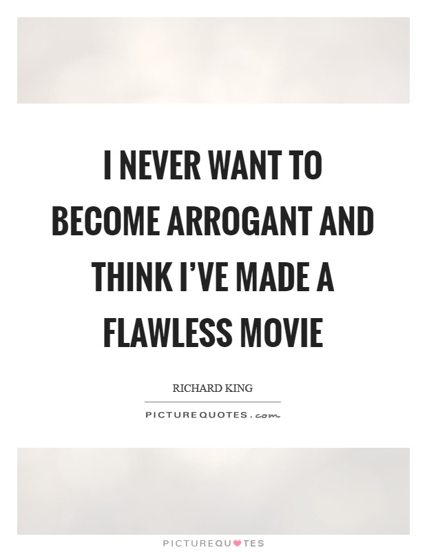 I never want to become arrogant and think I've made a flawless movie Picture Quote #1