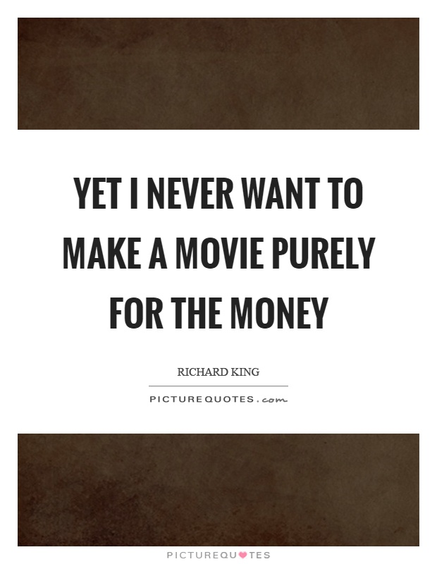Yet I never want to make a movie purely for the money Picture Quote #1