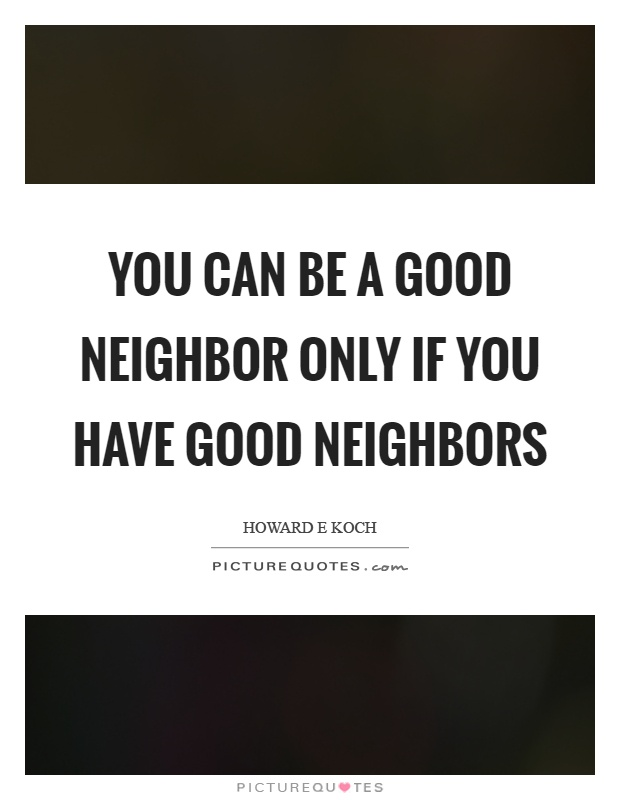 You can be a good neighbor only if you have good neighbors Picture Quote #1