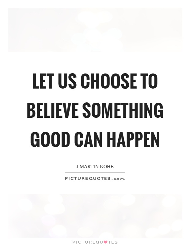 Let us choose to believe something good can happen Picture Quote #1