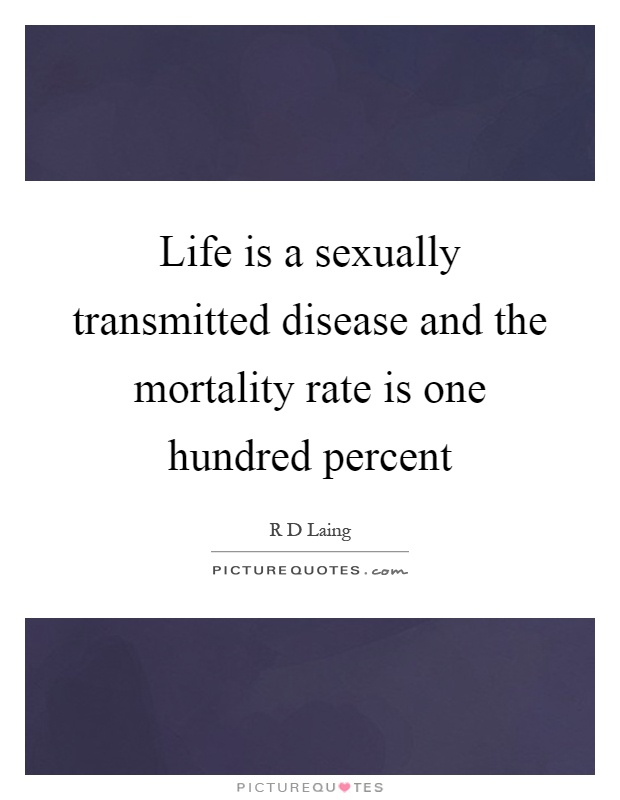 Life is a sexually transmitted disease and the mortality rate is one hundred percent Picture Quote #1