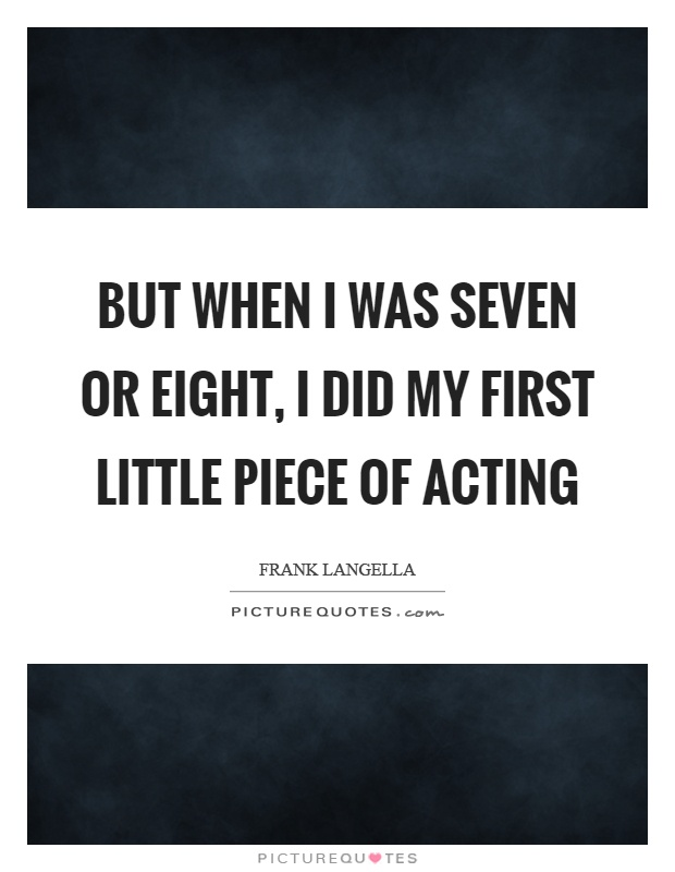 But when I was seven or eight, I did my first little piece of acting Picture Quote #1