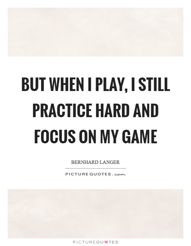 But when I play, I still practice hard and focus on my game Picture Quote #1