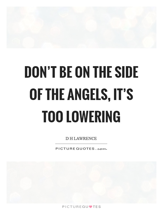 Don't be on the side of the angels, it's too lowering Picture Quote #1