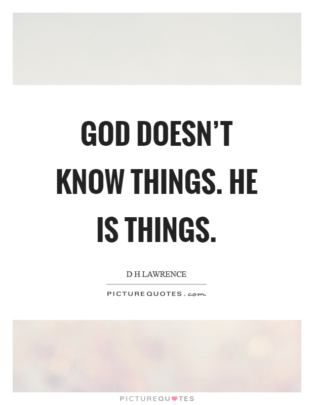 God doesn't know things. He is things Picture Quote #1