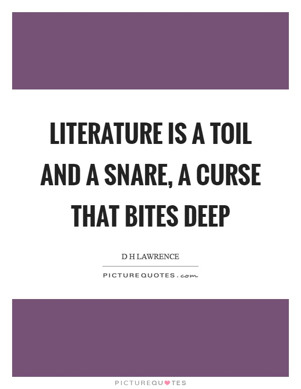 Literature is a toil and a snare, a curse that bites deep Picture Quote #1
