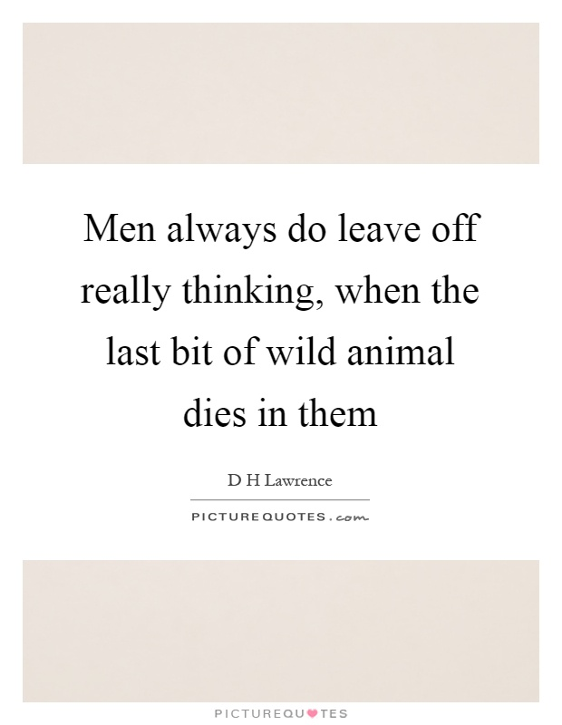 Men always do leave off really thinking, when the last bit of wild animal dies in them Picture Quote #1