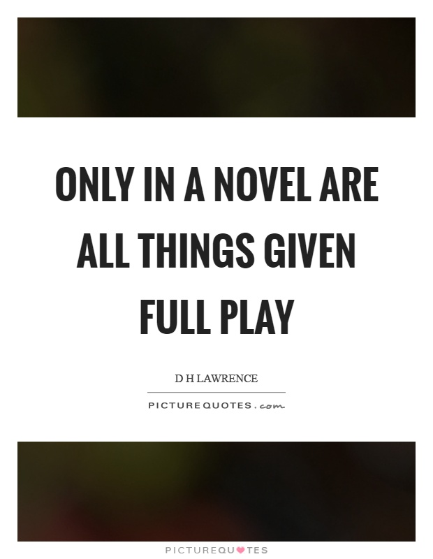 Only in a novel are all things given full play Picture Quote #1