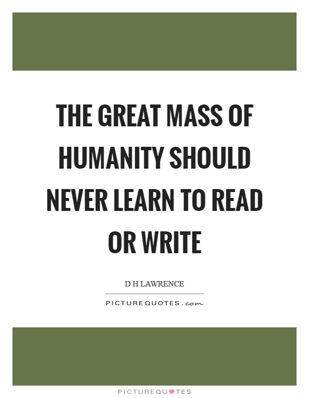 The great mass of humanity should never learn to read or write Picture Quote #1