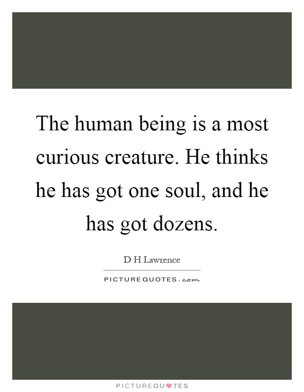 The human being is a most curious creature. He thinks he has got one soul, and he has got dozens Picture Quote #1