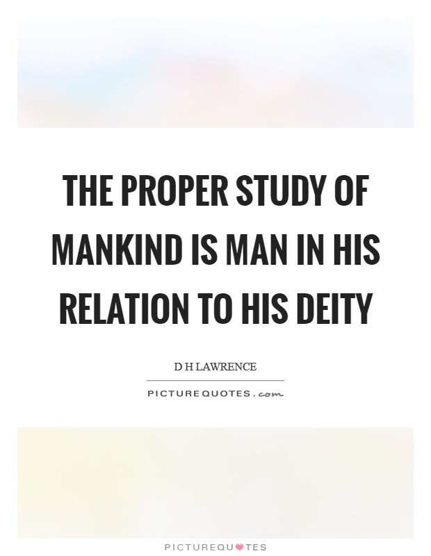 The proper study of mankind is man in his relation to his deity Picture Quote #1