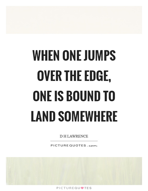 When one jumps over the edge, one is bound to land somewhere Picture Quote #1