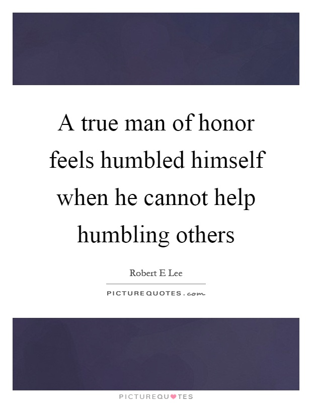 A true man of honor feels humbled himself when he cannot help humbling others Picture Quote #1