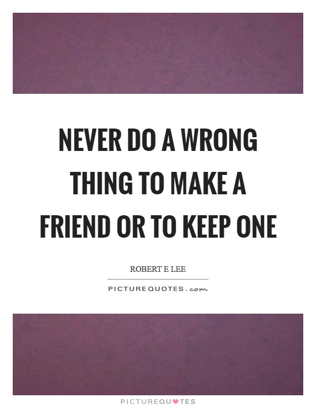 Never do a wrong thing to make a friend or to keep one Picture Quote #1