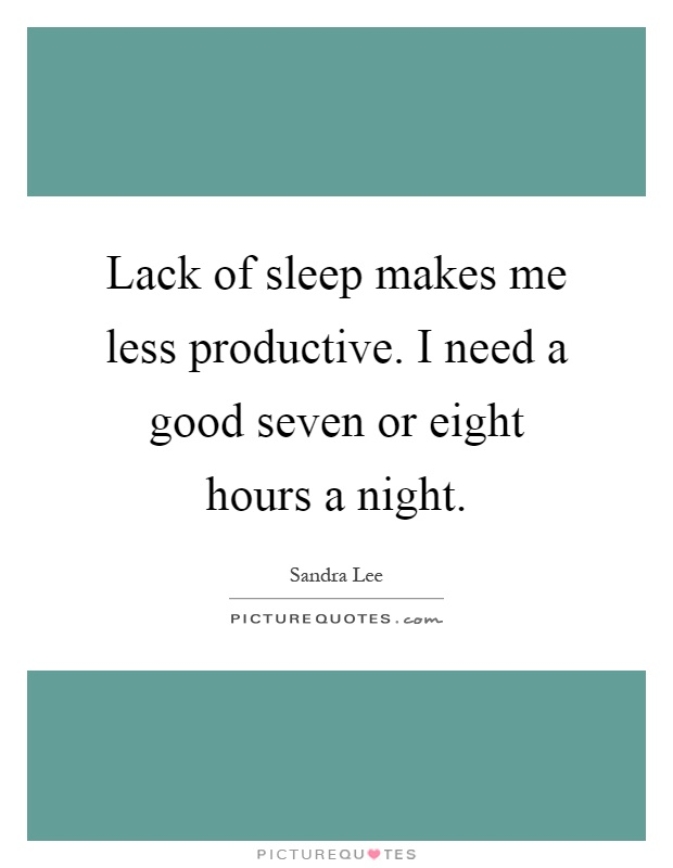 Lack of sleep makes me less productive. I need a good seven or eight hours a night Picture Quote #1