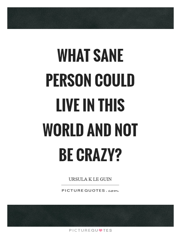 What sane person could live in this world and not be crazy? Picture Quote #1