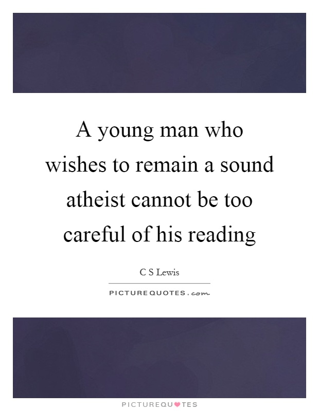 A young man who wishes to remain a sound atheist cannot be too careful of his reading Picture Quote #1