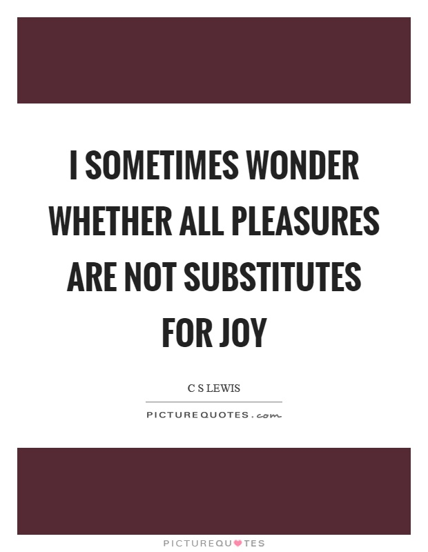 I sometimes wonder whether all pleasures are not substitutes for joy Picture Quote #1