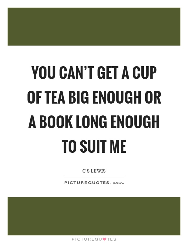 You can't get a cup of tea big enough or a book long enough to suit me Picture Quote #1