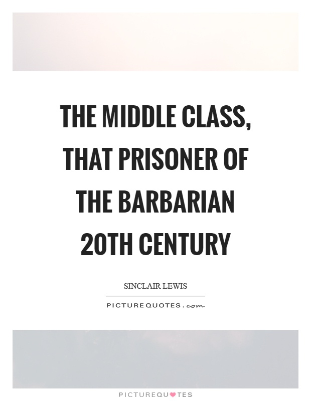 The middle class, that prisoner of the barbarian 20th century Picture Quote #1