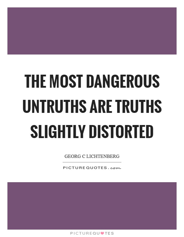 The most dangerous untruths are truths slightly distorted Picture Quote #1