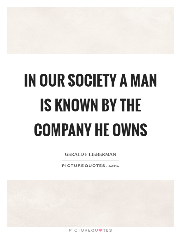 In our society a man is known by the company he owns Picture Quote #1