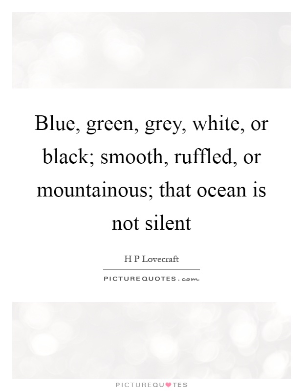 Blue, green, grey, white, or black; smooth, ruffled, or mountainous; that ocean is not silent Picture Quote #1