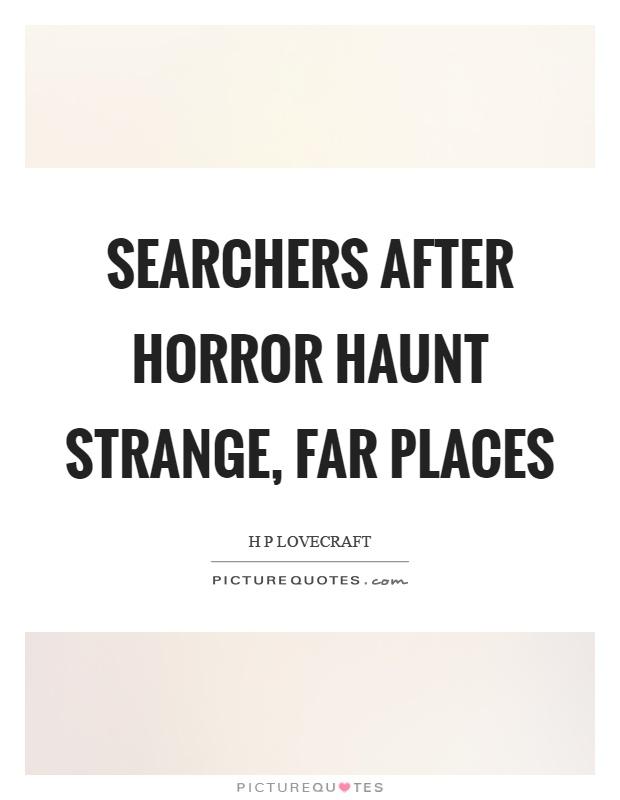 Searchers after horror haunt strange, far places Picture Quote #1