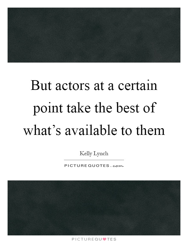 But actors at a certain point take the best of what's available to them Picture Quote #1