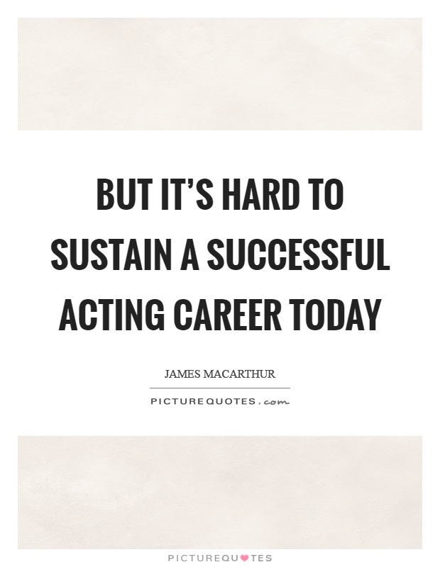 But it's hard to sustain a successful acting career today Picture Quote #1