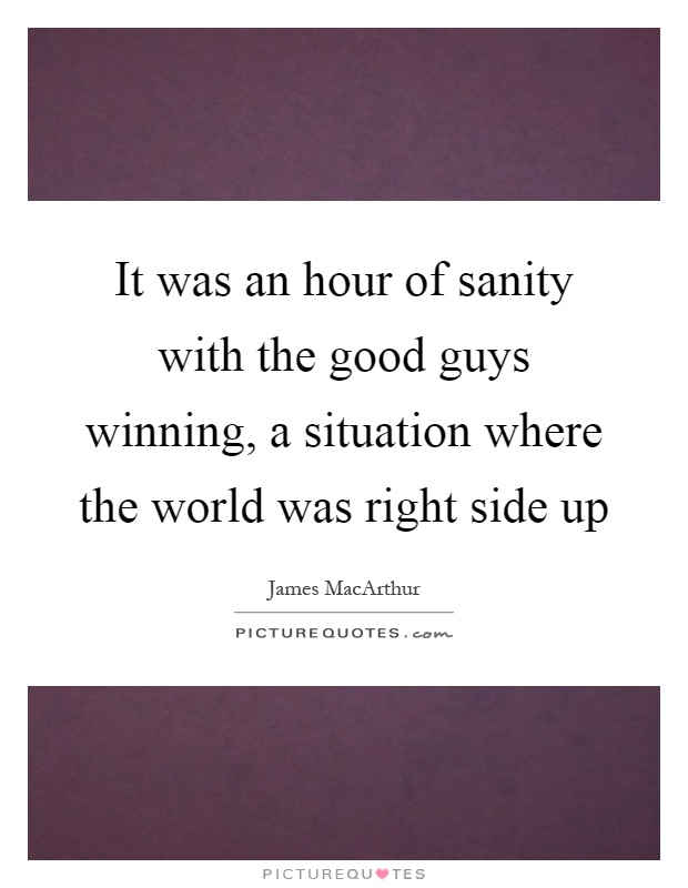 It was an hour of sanity with the good guys winning, a situation where the world was right side up Picture Quote #1
