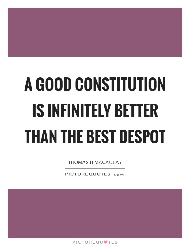 A good constitution is infinitely better than the best despot Picture Quote #1